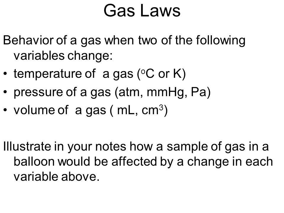 Gas Laws Behavior of a gas when two of the following variables change:
