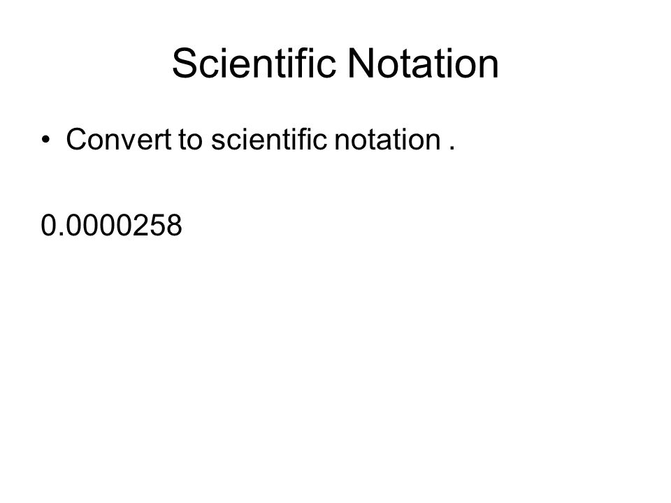 Scientific Notation Convert to scientific notation . 0.0000258