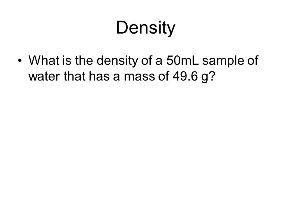 Density What is the density of a 50mL sample of water that has a mass of 49.6 g