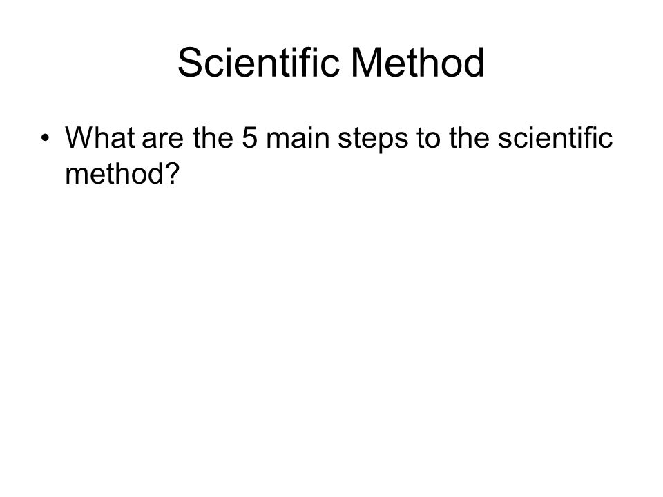 Scientific Method What are the 5 main steps to the scientific method