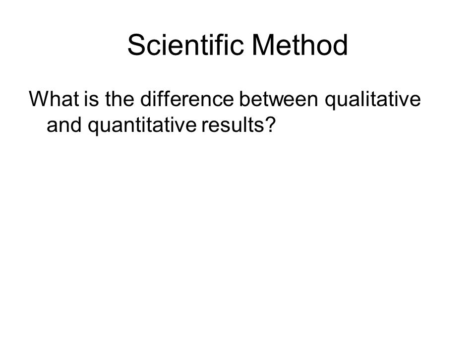 Scientific Method What is the difference between qualitative and quantitative results