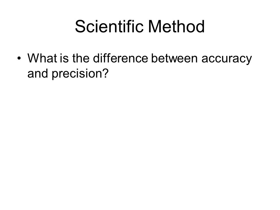 Scientific Method What is the difference between accuracy and precision