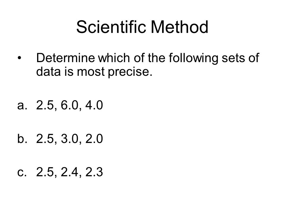 Scientific Method Determine which of the following sets of data is most precise. 2.5, 6.0, 4.0. 2.5, 3.0, 2.0.