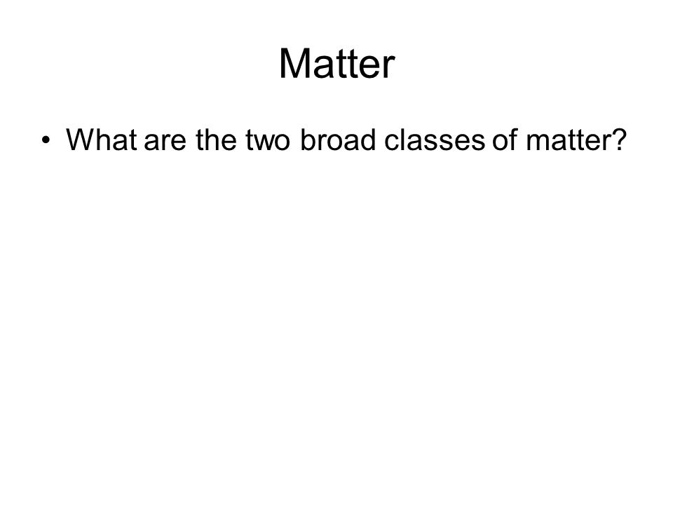 Matter What are the two broad classes of matter