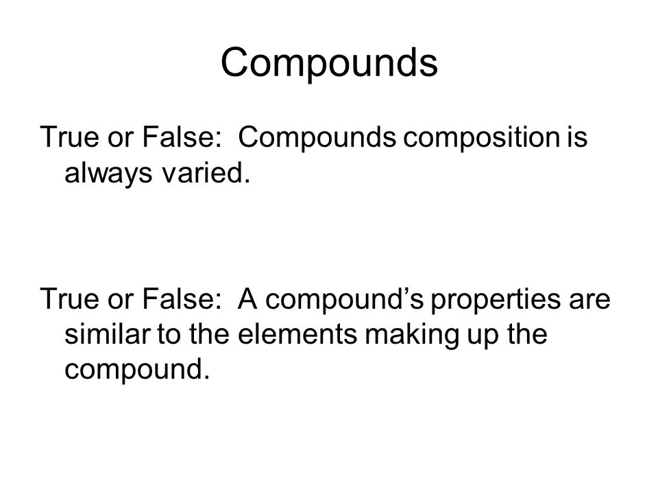 Compounds True or False: Compounds composition is always varied.