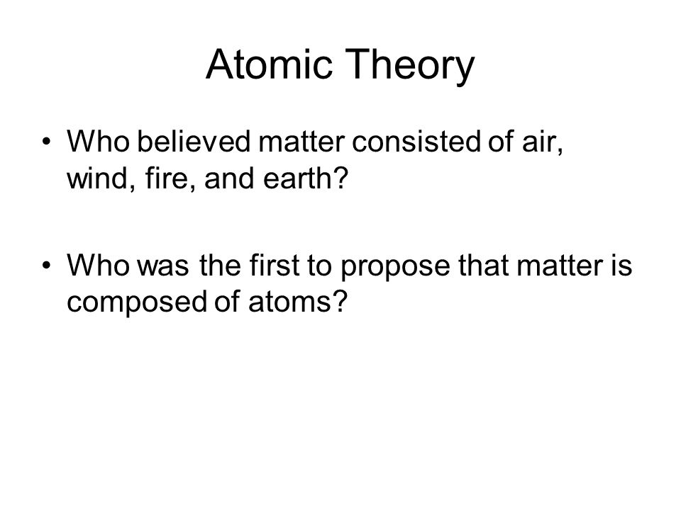 Atomic Theory Who believed matter consisted of air, wind, fire, and earth.