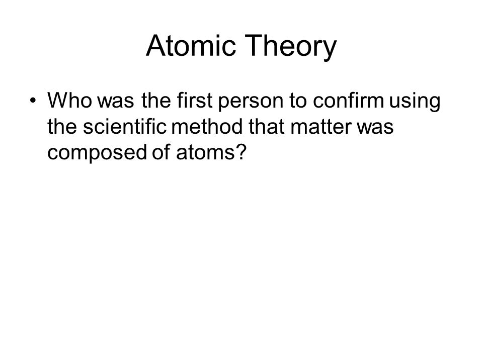 Atomic Theory Who was the first person to confirm using the scientific method that matter was composed of atoms