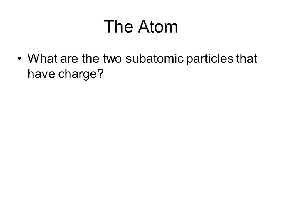 The Atom What are the two subatomic particles that have charge