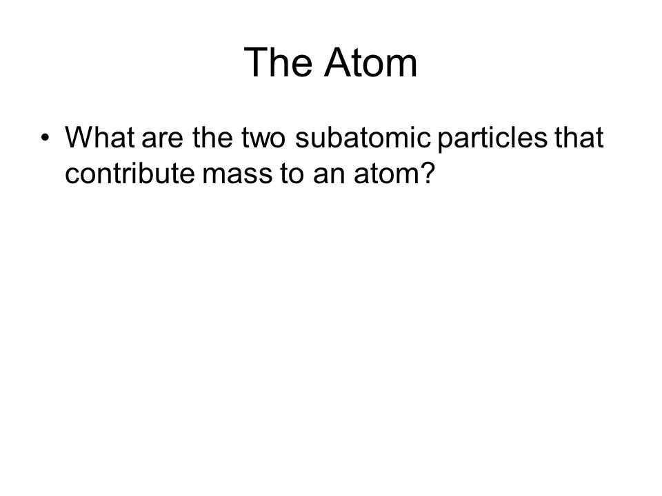 The Atom What are the two subatomic particles that contribute mass to an atom