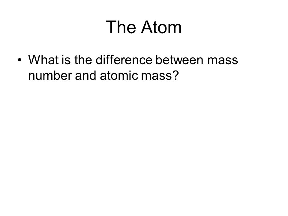 The Atom What is the difference between mass number and atomic mass