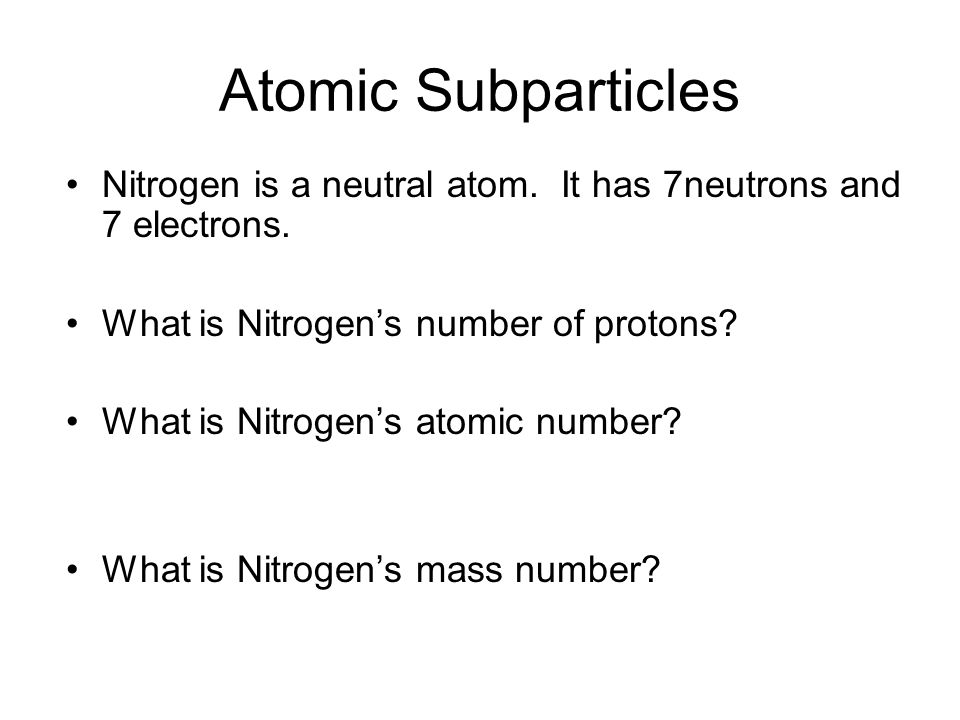 Atomic Subparticles Nitrogen is a neutral atom. It has 7neutrons and 7 electrons. What is Nitrogen's number of protons
