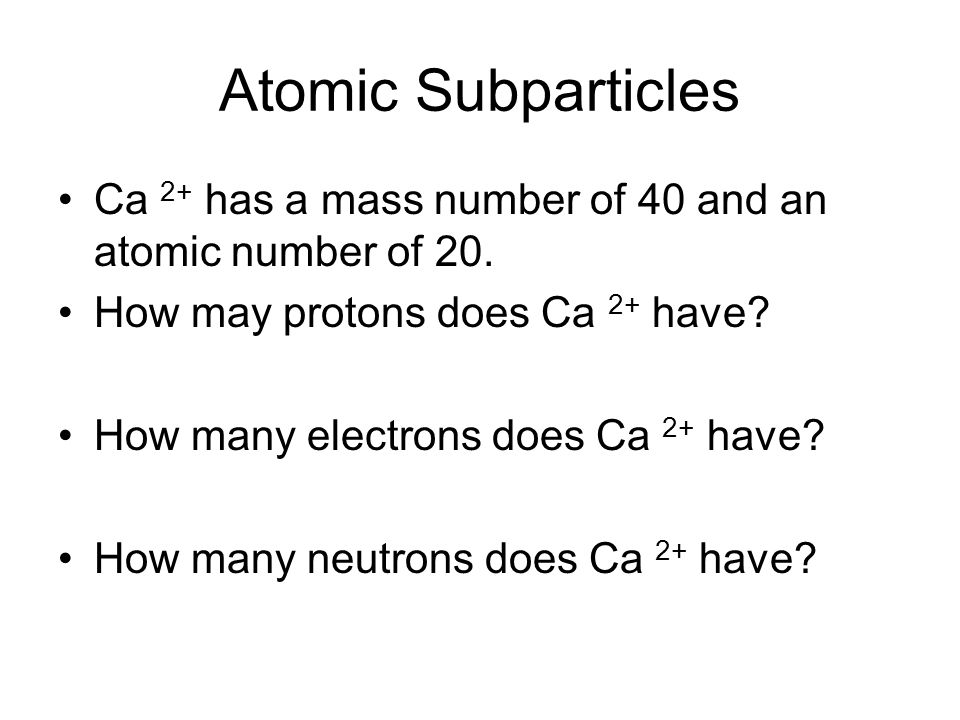 Atomic Subparticles Ca 2+ has a mass number of 40 and an atomic number of 20. How may protons does Ca 2+ have