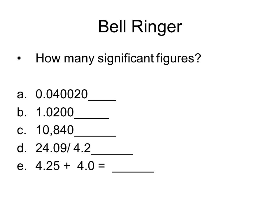 Bell Ringer How many significant figures 0.040020____ 1.0200_____