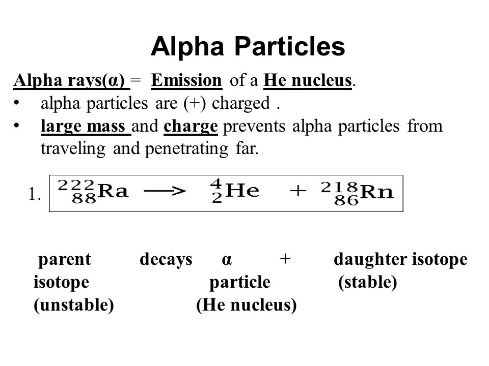 Alpha Particles Alpha rays(α) = Emission of a He nucleus.