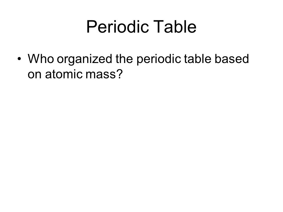 Periodic Table Who organized the periodic table based on atomic mass