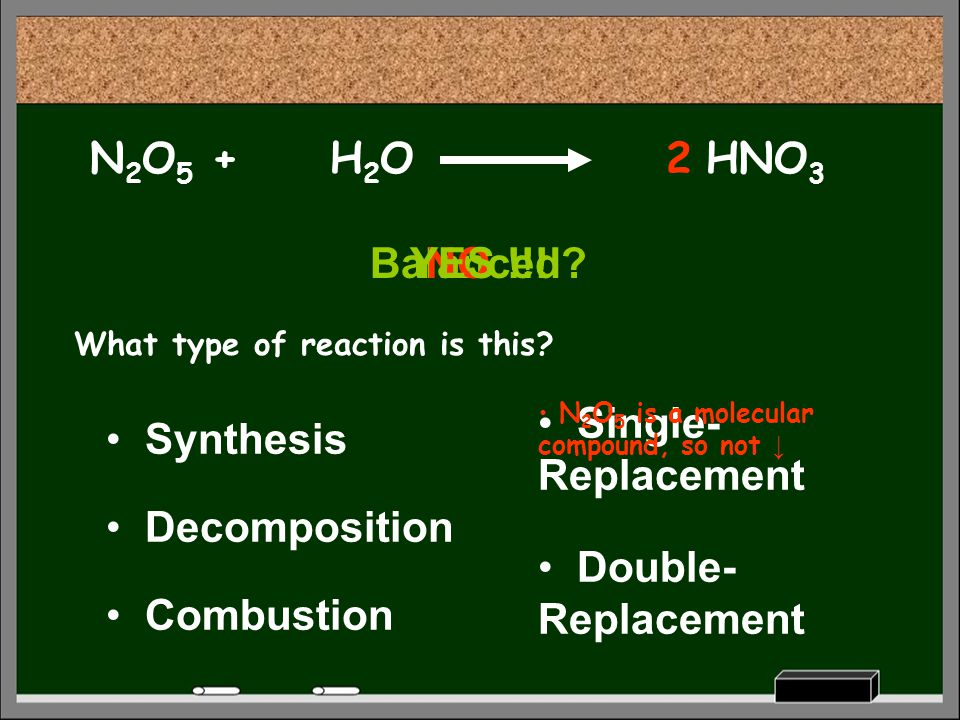 N2O5 + H2O 2 HNO3 Balanced YES !!! NO Single-Replacement Synthesis