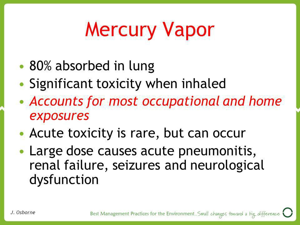 Mercury Vapor 80% absorbed in lung Significant toxicity when inhaled