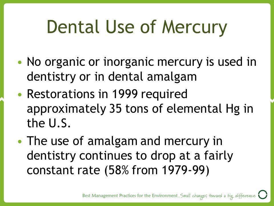 Dental Use of Mercury No organic or inorganic mercury is used in dentistry or in dental amalgam.