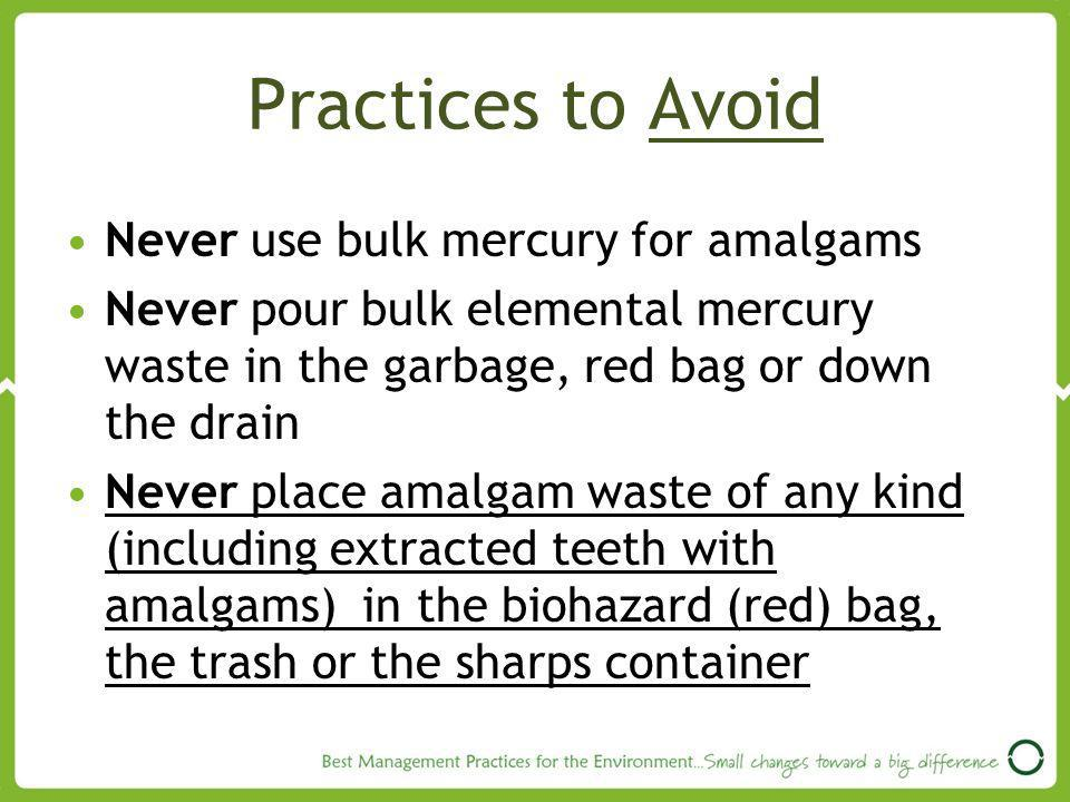 Practices to Avoid Never use bulk mercury for amalgams