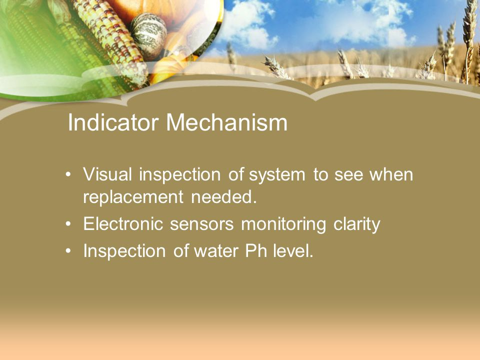 Indicator Mechanism Visual inspection of system to see when replacement needed. Electronic sensors monitoring clarity.