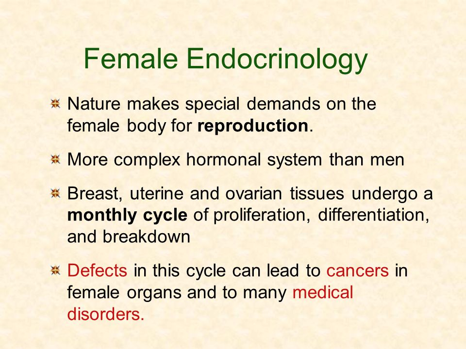 Female Endocrinology Nature makes special demands on the female body for reproduction. More complex hormonal system than men.