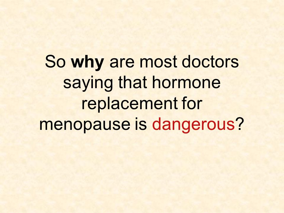 So why are most doctors saying that hormone replacement for menopause is dangerous