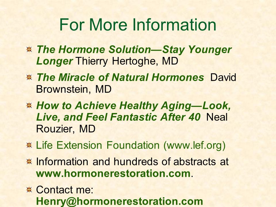 For More Information The Hormone Solution—Stay Younger Longer Thierry Hertoghe, MD. The Miracle of Natural Hormones David Brownstein, MD.
