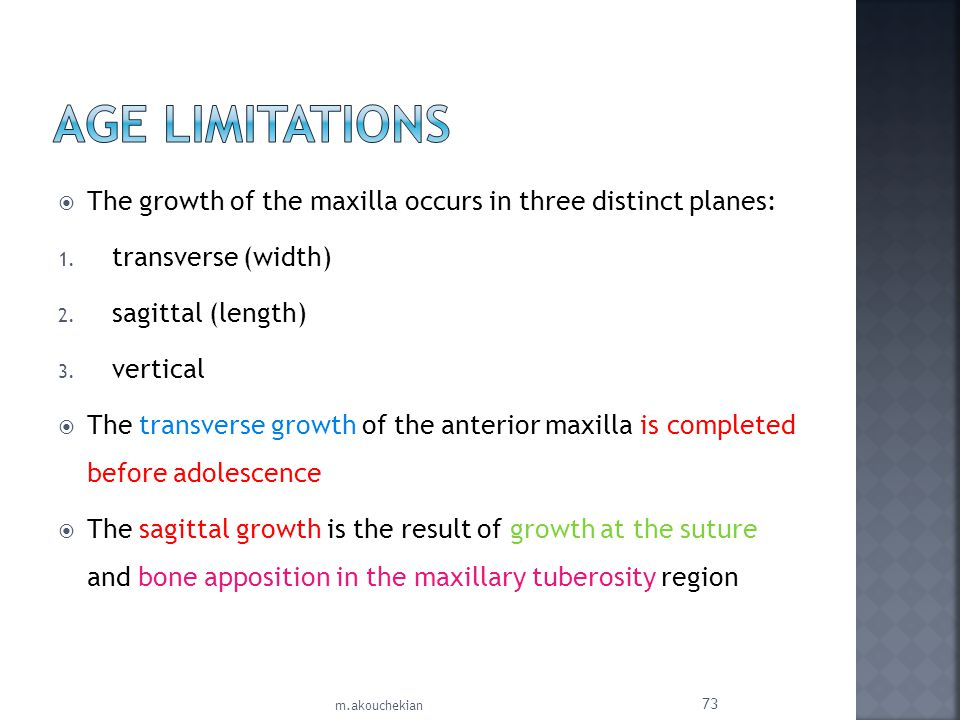 Age Limitations The growth of the maxilla occurs in three distinct planes: transverse (width) sagittal (length)