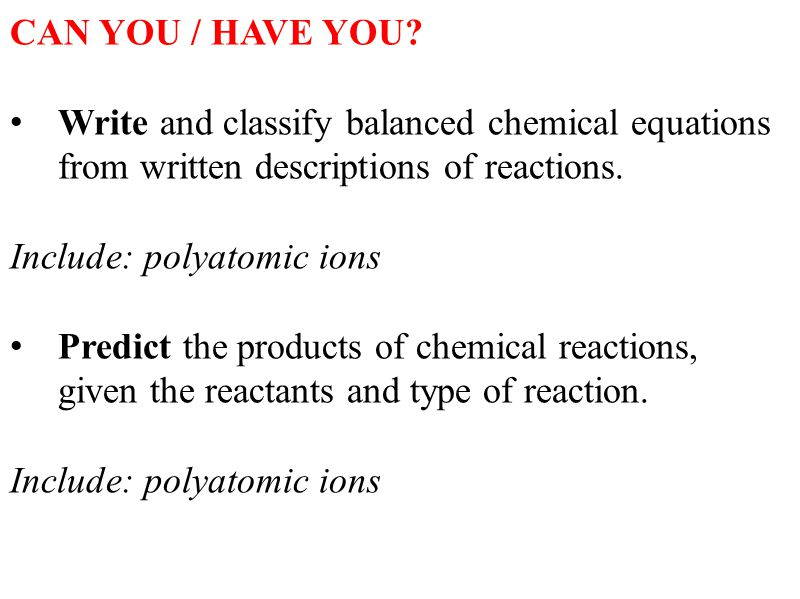 CAN YOU / HAVE YOU Write and classify balanced chemical equations from written descriptions of reactions.