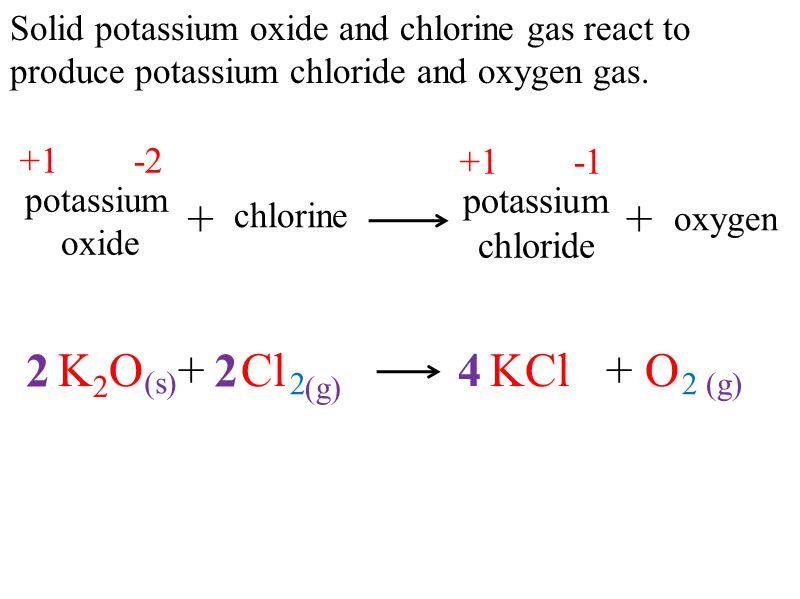 + + 2 K2O + Cl KCl + O (s) 2 2 (g) 4 2 (g) +1 -2 +1 -1 potassium