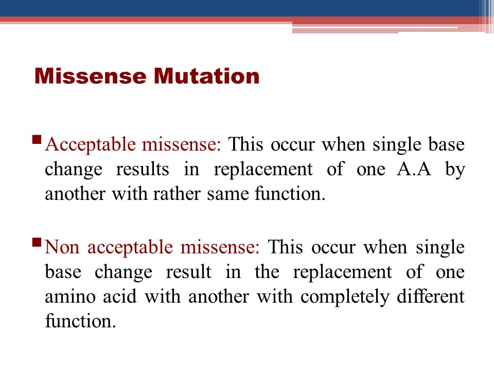 Missense Mutation Acceptable missense: This occur when single base change results in replacement of one A.A by another with rather same function.