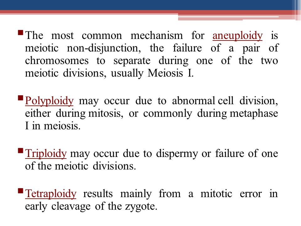 The most common mechanism for aneuploidy is meiotic non-disjunction, the failure of a pair of chromosomes to separate during one of the two meiotic divisions, usually Meiosis I.