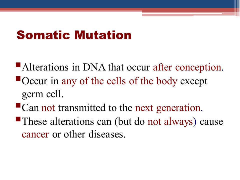 Somatic Mutation Alterations in DNA that occur after conception.