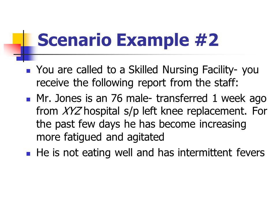 Scenario Example #2 You are called to a Skilled Nursing Facility- you receive the following report from the staff:
