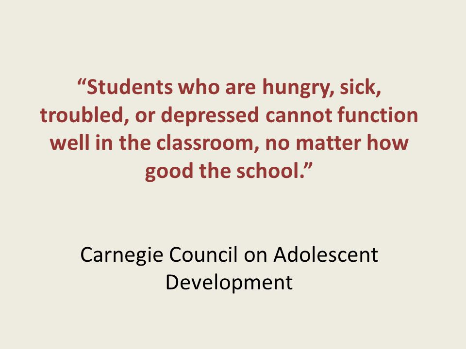 Students who are hungry, sick, troubled, or depressed cannot function well in the classroom, no matter how good the school. Carnegie Council on Adolescent Development