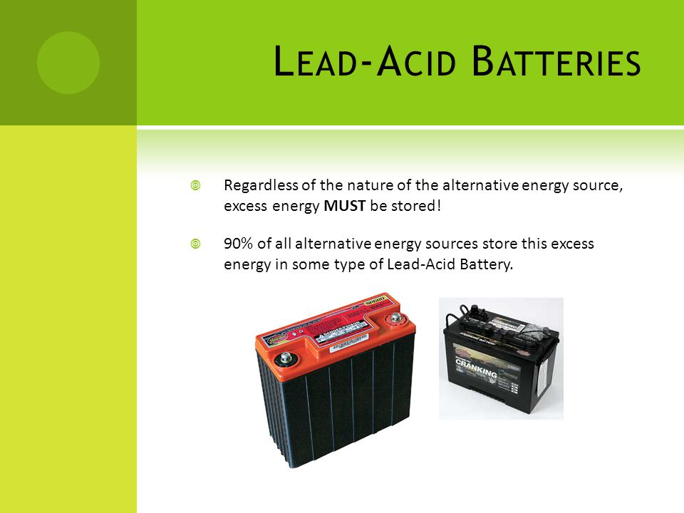 Lead-Acid Batteries Regardless of the nature of the alternative energy source, excess energy MUST be stored!