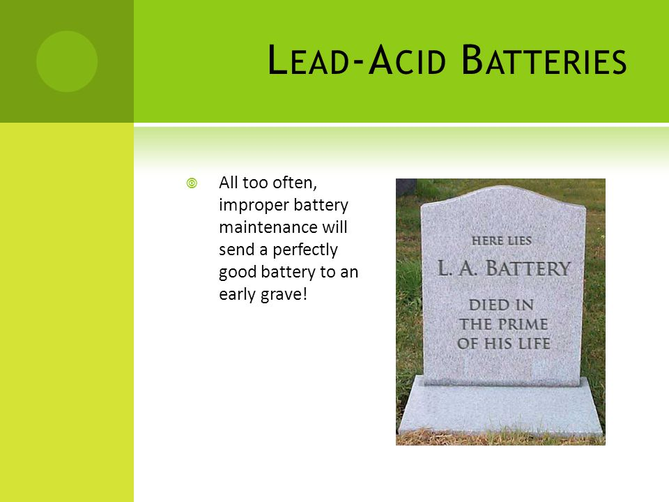 Lead-Acid Batteries All too often, improper battery maintenance will send a perfectly good battery to an early grave!