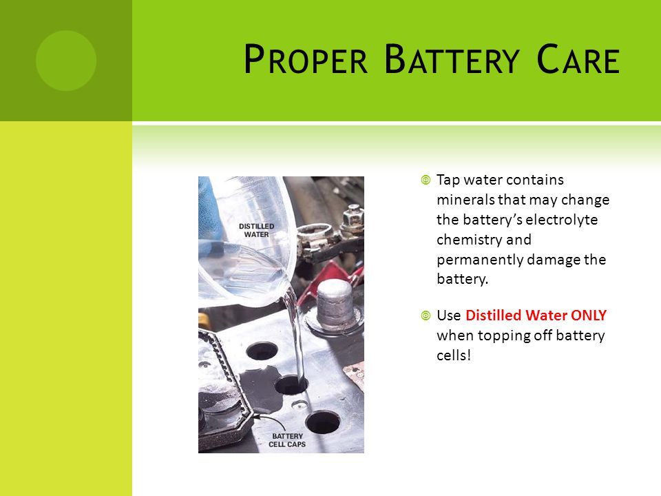 Proper Battery Care Tap water contains minerals that may change the battery's electrolyte chemistry and permanently damage the battery.