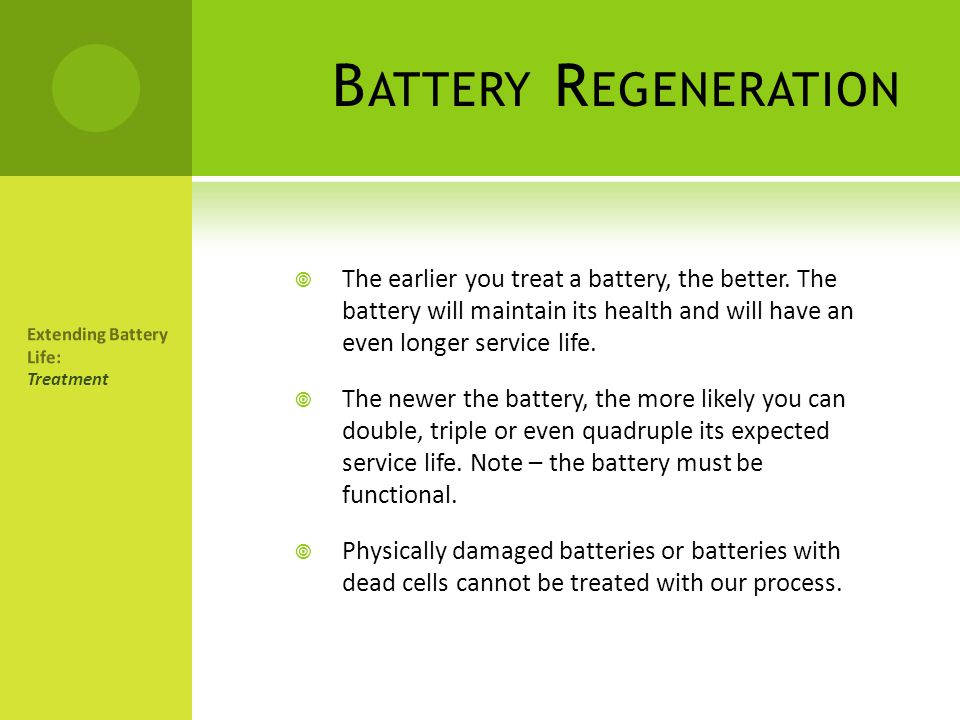 Battery Regeneration The earlier you treat a battery, the better. The battery will maintain its health and will have an even longer service life.