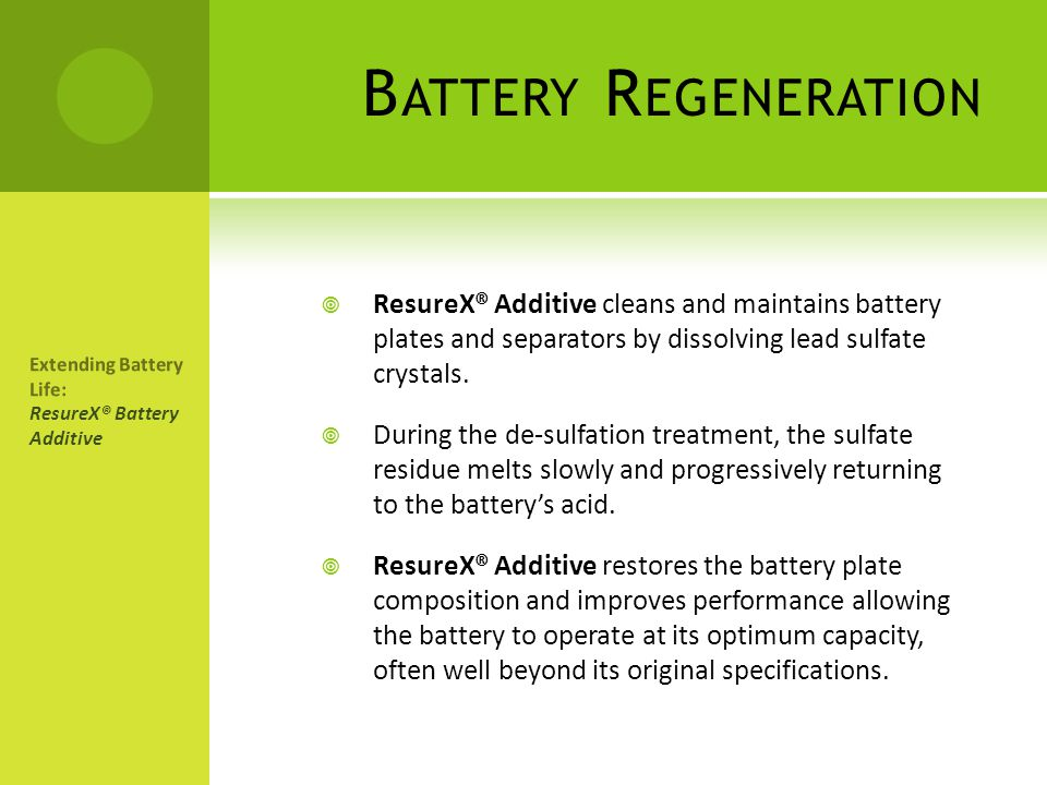Battery Regeneration ResureX® Additive cleans and maintains battery plates and separators by dissolving lead sulfate crystals.