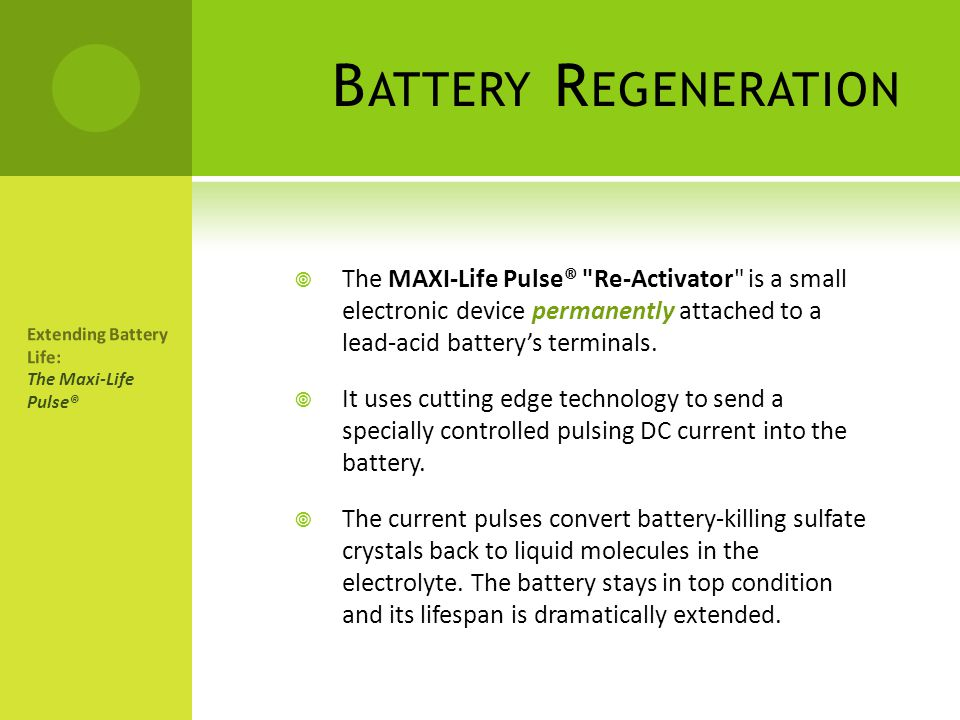 Battery Regeneration The MAXI-Life Pulse® Re-Activator is a small electronic device permanently attached to a lead-acid battery's terminals.