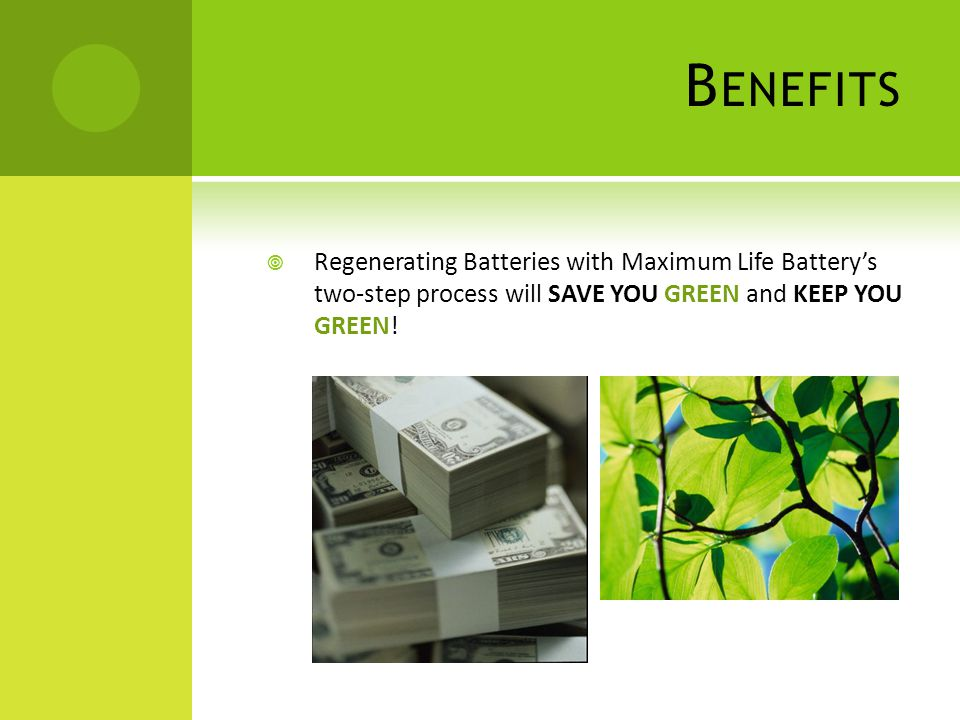 Benefits Regenerating Batteries with Maximum Life Battery's two-step process will SAVE YOU GREEN and KEEP YOU GREEN!