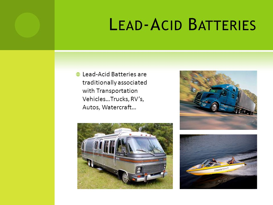 Lead-Acid Batteries Lead-Acid Batteries are traditionally associated with Transportation Vehicles…Trucks, RV's, Autos, Watercraft…