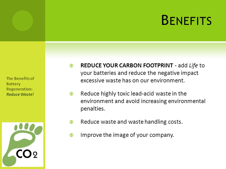 Benefits REDUCE YOUR CARBON FOOTPRINT - add Life to your batteries and reduce the negative impact excessive waste has on our environment.