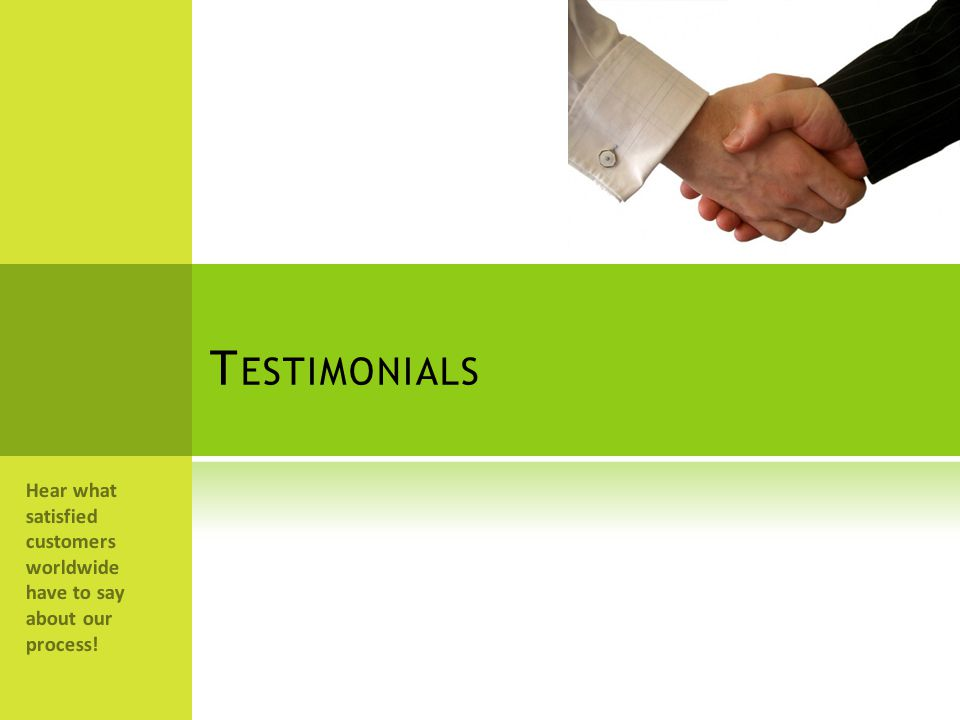 Testimonials Hear what satisfied customers worldwide have to say about our process!