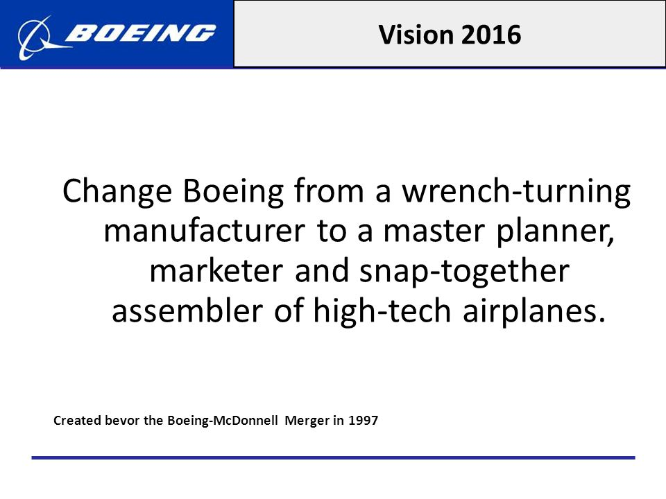 Vision 2016 Change Boeing from a wrench-turning manufacturer to a master planner, marketer and snap-together assembler of high-tech airplanes.