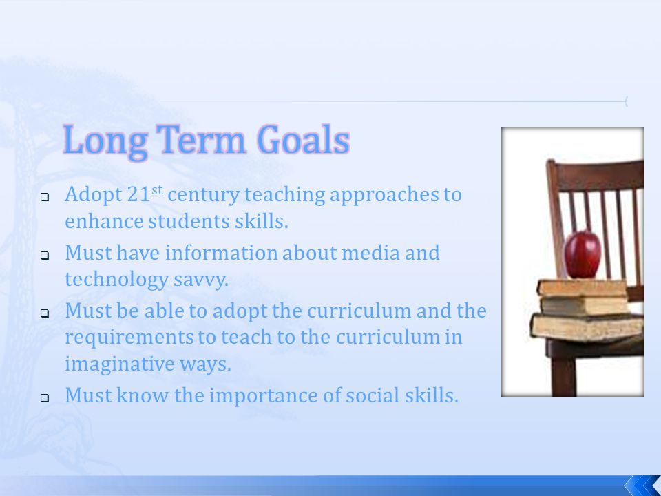 Long Term Goals Adopt 21st century teaching approaches to enhance students skills. Must have information about media and technology savvy.