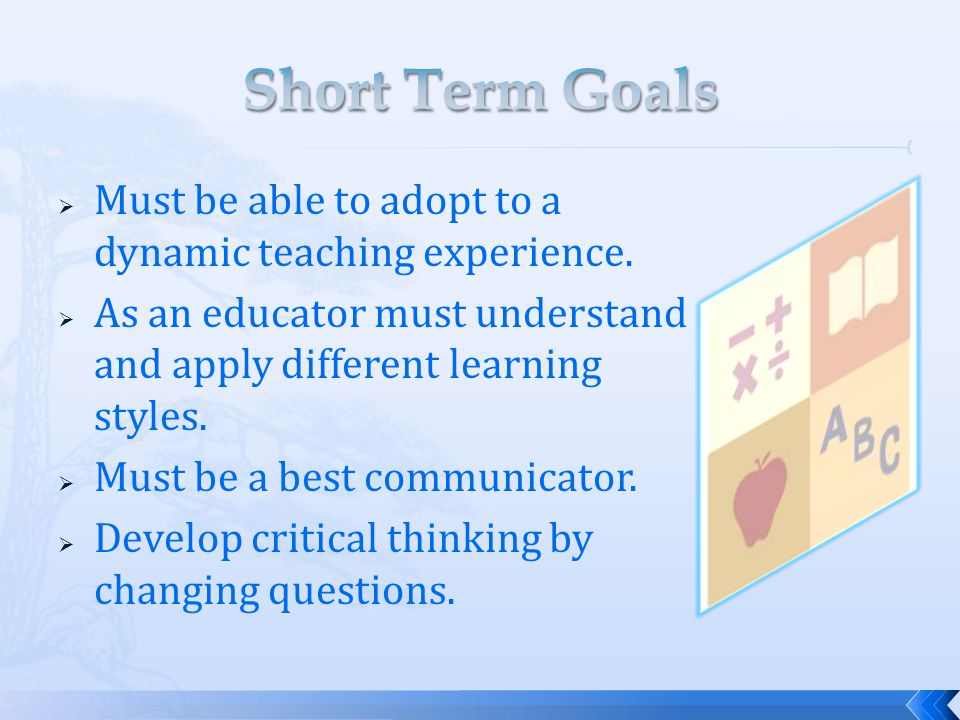 Short Term Goals Must be able to adopt to a dynamic teaching experience. As an educator must understand and apply different learning styles.