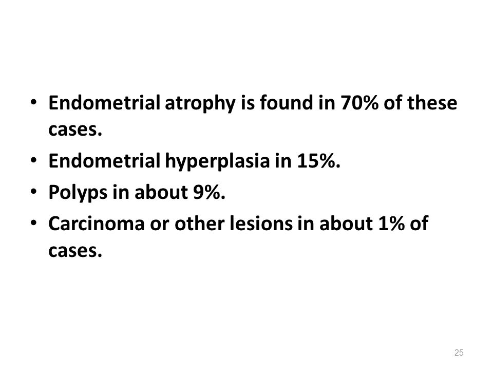 Endometrial atrophy is found in 70% of these cases.