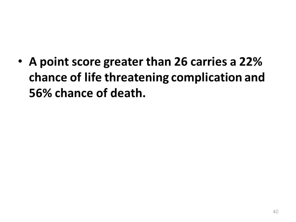 A point score greater than 26 carries a 22% chance of life threatening complication and 56% chance of death.